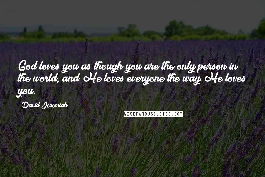 David Jeremiah quotes: God loves you as though you are the only person in the world, and He loves everyone the way He loves you.