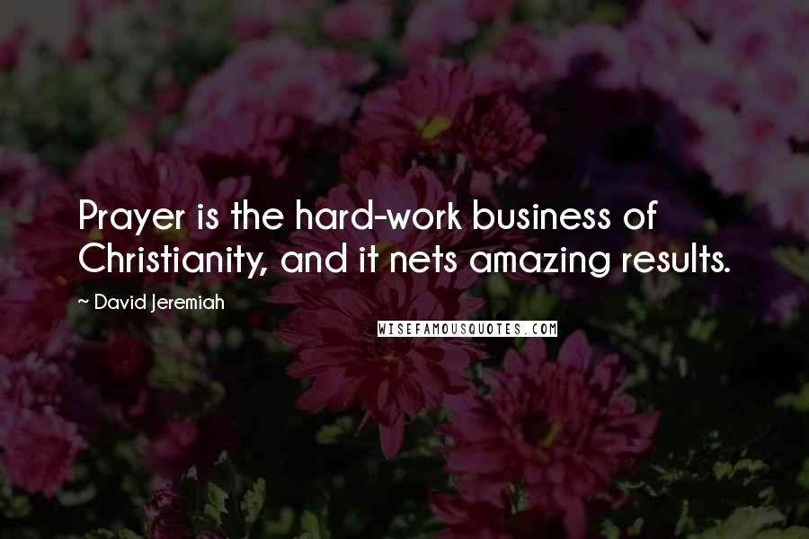 David Jeremiah quotes: Prayer is the hard-work business of Christianity, and it nets amazing results.