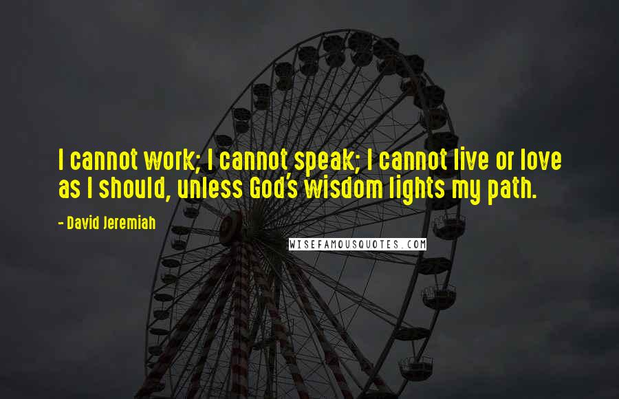 David Jeremiah quotes: I cannot work; I cannot speak; I cannot live or love as I should, unless God's wisdom lights my path.