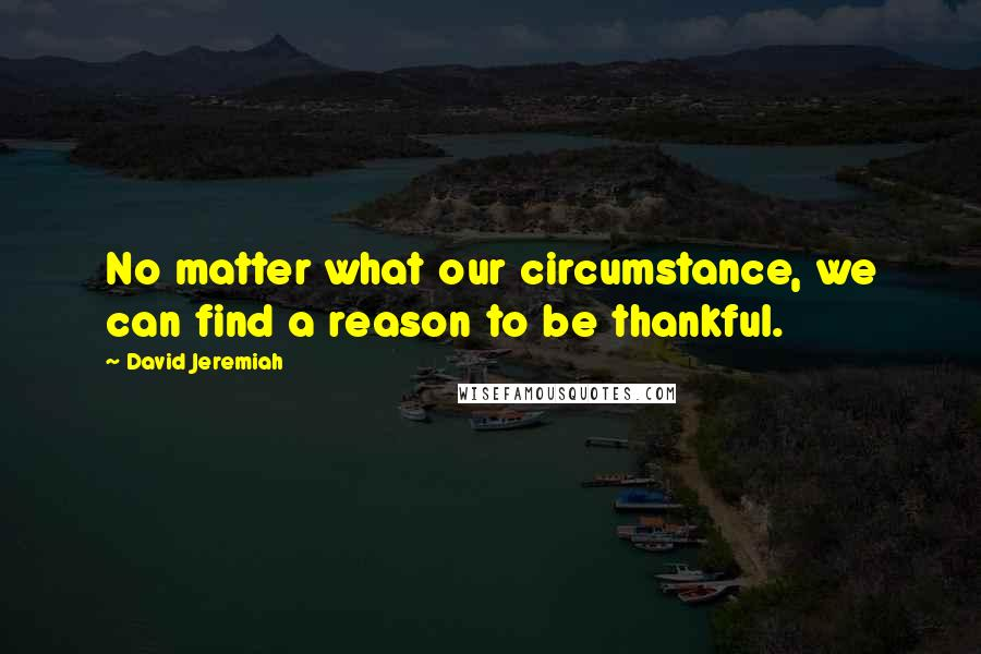 David Jeremiah quotes: No matter what our circumstance, we can find a reason to be thankful.