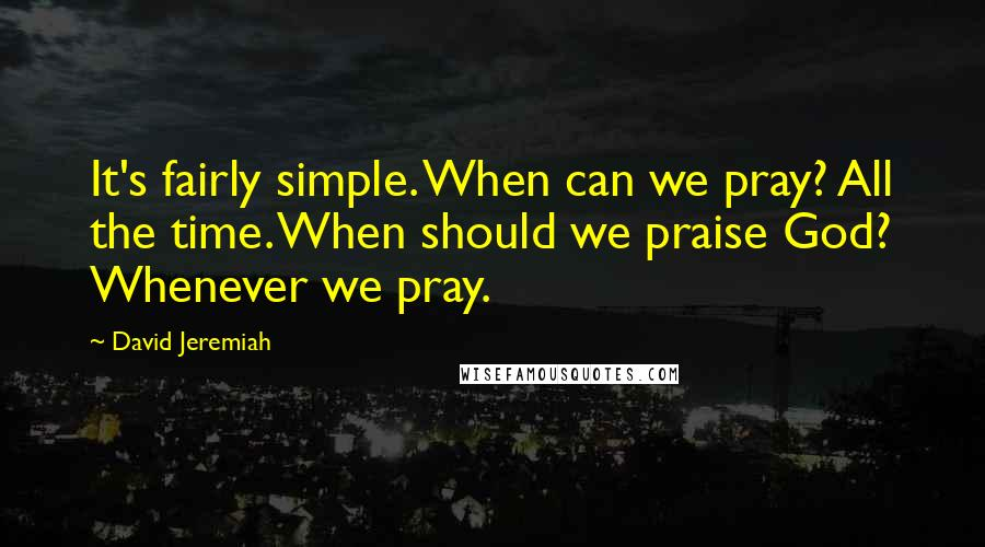 David Jeremiah quotes: It's fairly simple. When can we pray? All the time. When should we praise God? Whenever we pray.