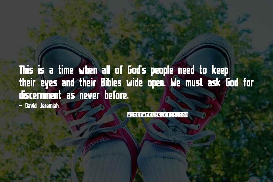 David Jeremiah quotes: This is a time when all of God's people need to keep their eyes and their Bibles wide open. We must ask God for discernment as never before.