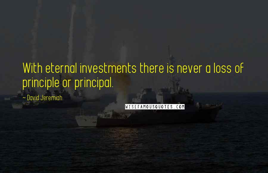 David Jeremiah quotes: With eternal investments there is never a loss of principle or principal.