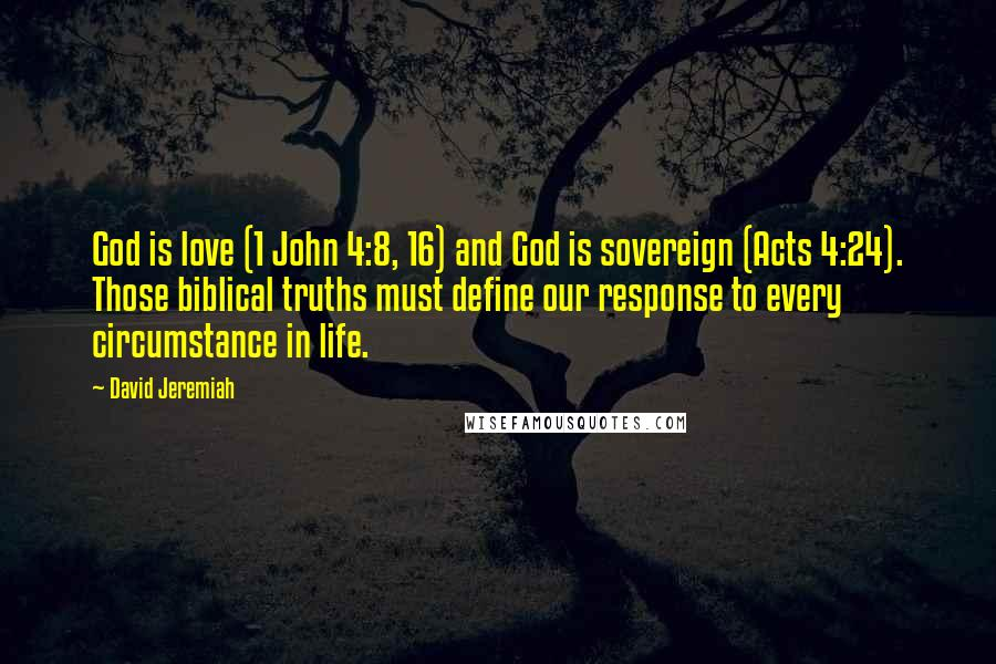 David Jeremiah quotes: God is love (1 John 4:8, 16) and God is sovereign (Acts 4:24). Those biblical truths must define our response to every circumstance in life.