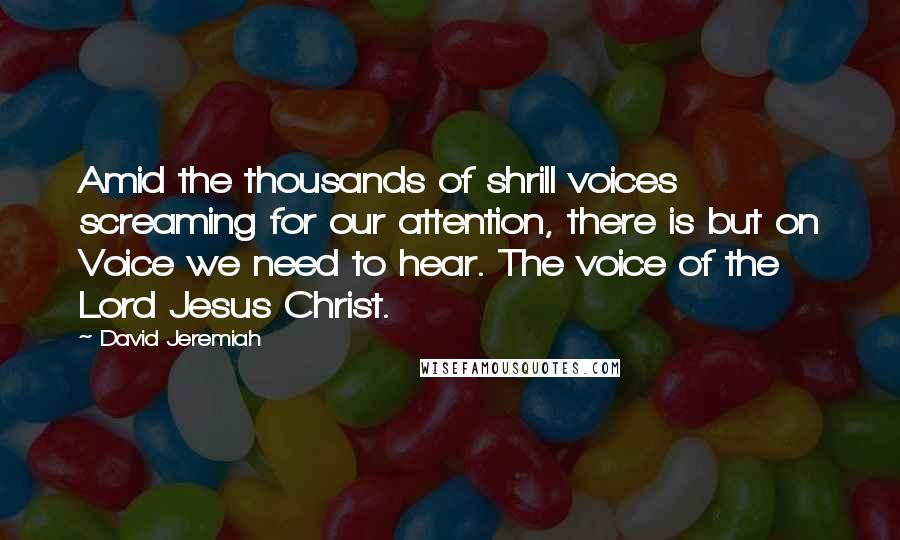 David Jeremiah quotes: Amid the thousands of shrill voices screaming for our attention, there is but on Voice we need to hear. The voice of the Lord Jesus Christ.