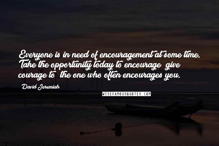David Jeremiah quotes: Everyone is in need of encouragement at some time. Take the opportunity today to encourage (give courage to) the one who often encourages you.