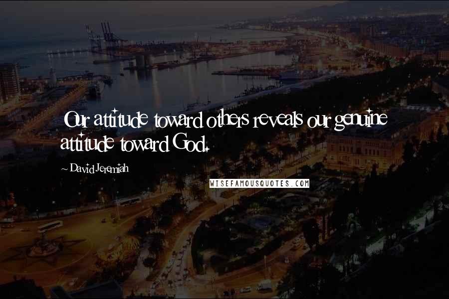 David Jeremiah quotes: Our attitude toward others reveals our genuine attitude toward God.