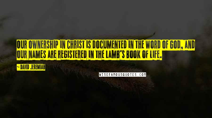David Jeremiah quotes: Our ownership in Christ is documented in the Word of God, and our names are registered in the Lamb's Book of Life.