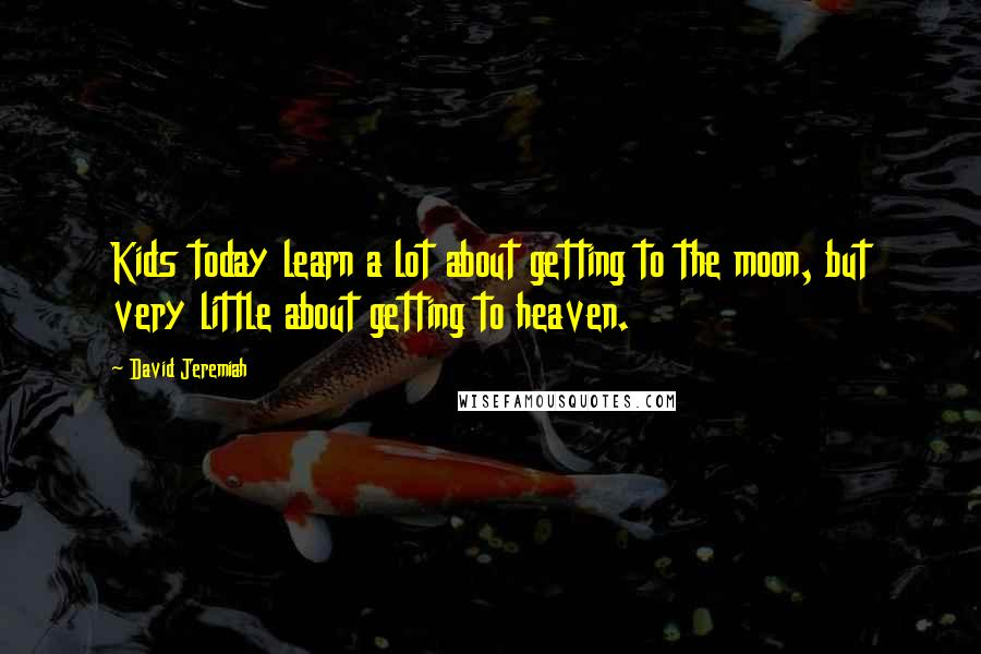 David Jeremiah quotes: Kids today learn a lot about getting to the moon, but very little about getting to heaven.