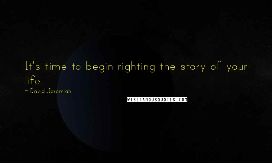 David Jeremiah quotes: It's time to begin righting the story of your life.