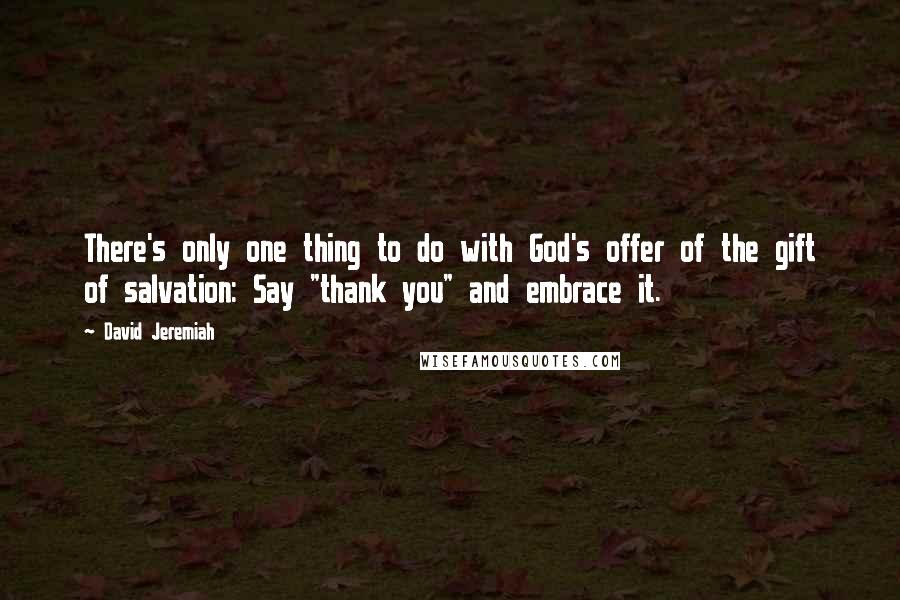 "David Jeremiah quotes: There's only one thing to do with God's offer of the gift of salvation: Say ""thank you"" and embrace it."