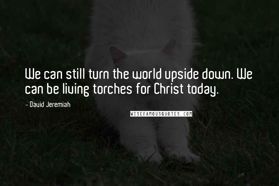 David Jeremiah quotes: We can still turn the world upside down. We can be living torches for Christ today.