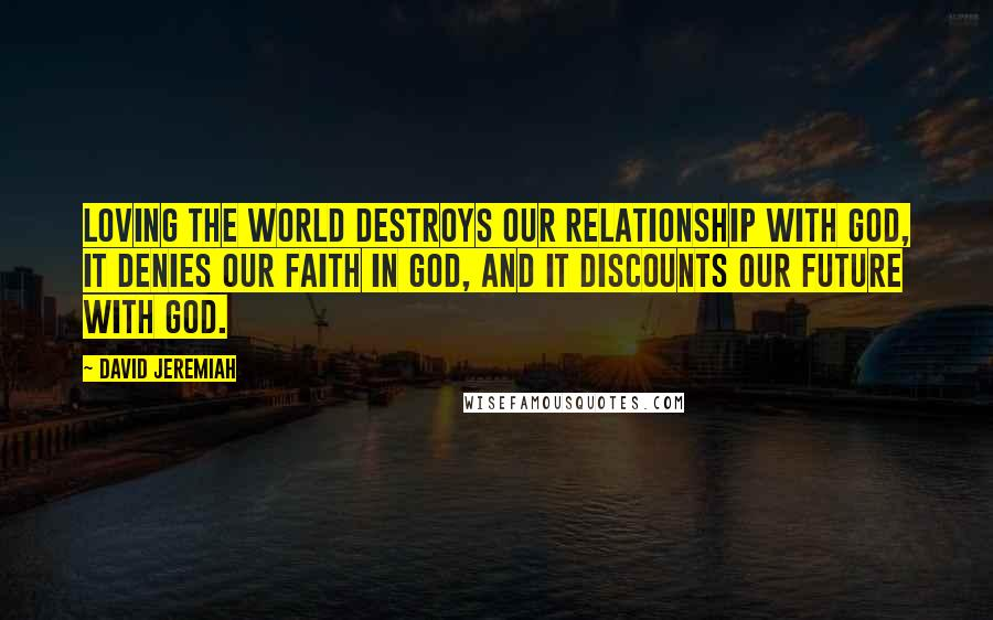 David Jeremiah quotes: Loving the world destroys our relationship with God, it denies our faith in God, and it discounts our future with God.