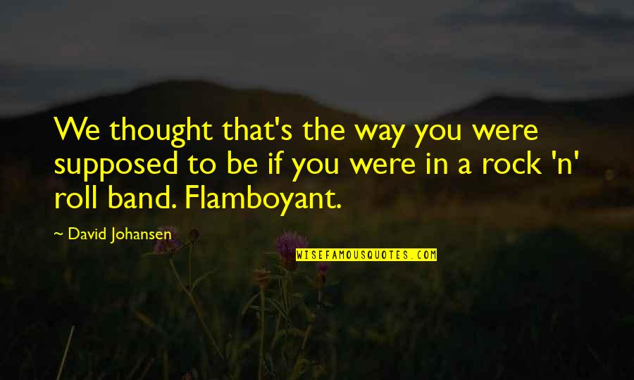David Johansen Quotes By David Johansen: We thought that's the way you were supposed