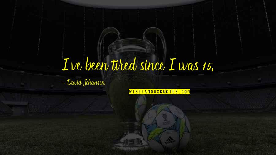 David Johansen Quotes By David Johansen: I've been tired since I was 15.