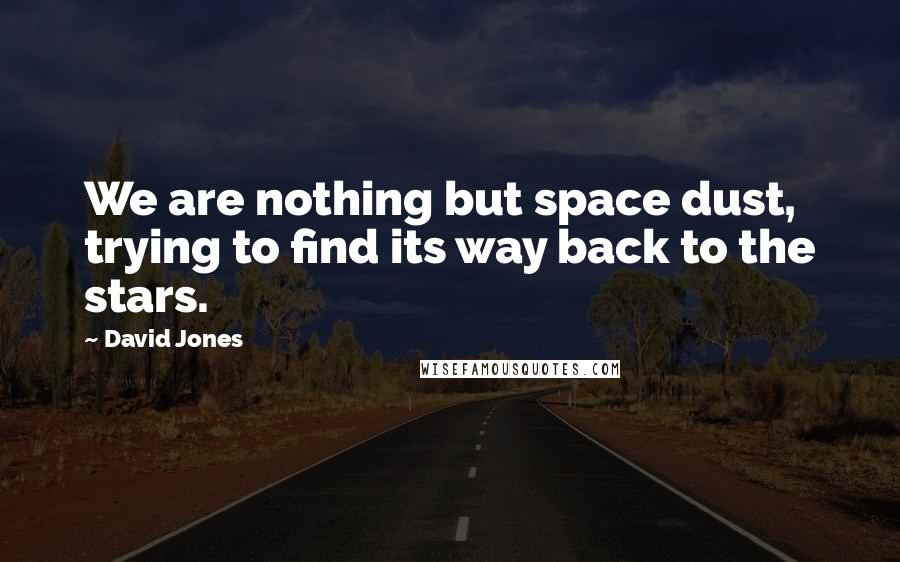 David Jones quotes: We are nothing but space dust, trying to find its way back to the stars.