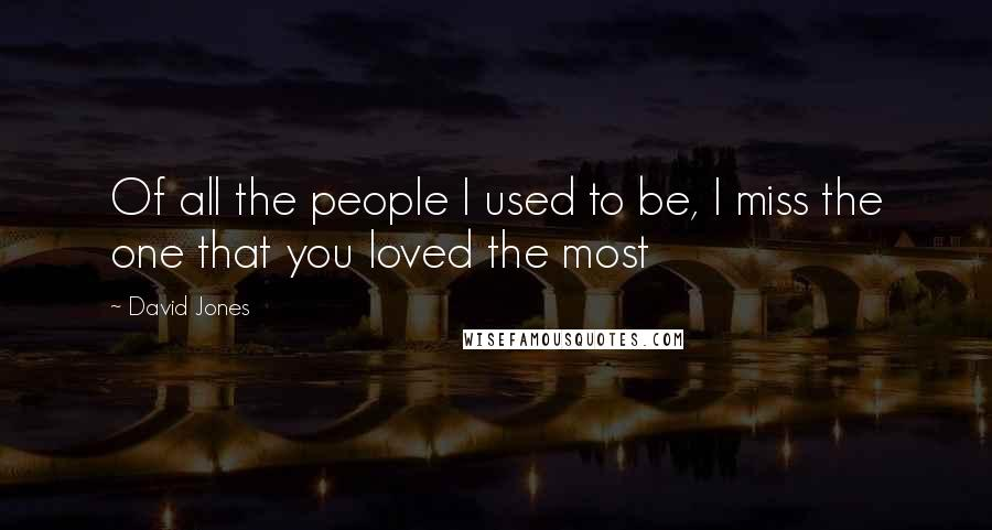 David Jones quotes: Of all the people I used to be, I miss the one that you loved the most