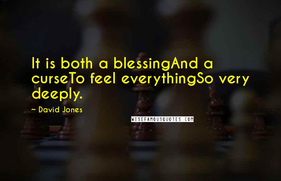David Jones quotes: It is both a blessingAnd a curseTo feel everythingSo very deeply.