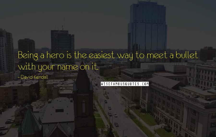 David Kendall quotes: Being a hero is the easiest way to meet a bullet with your name on it.