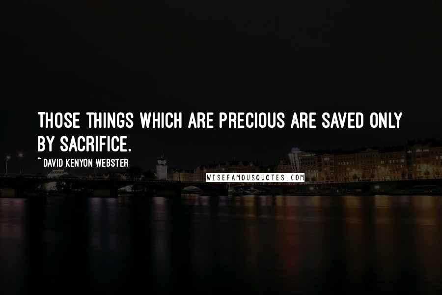 David Kenyon Webster quotes: Those things which are precious are saved only by sacrifice.