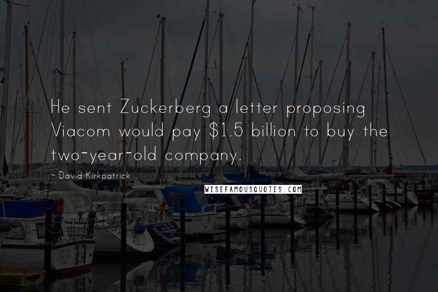 David Kirkpatrick quotes: He sent Zuckerberg a letter proposing Viacom would pay $1.5 billion to buy the two-year-old company.