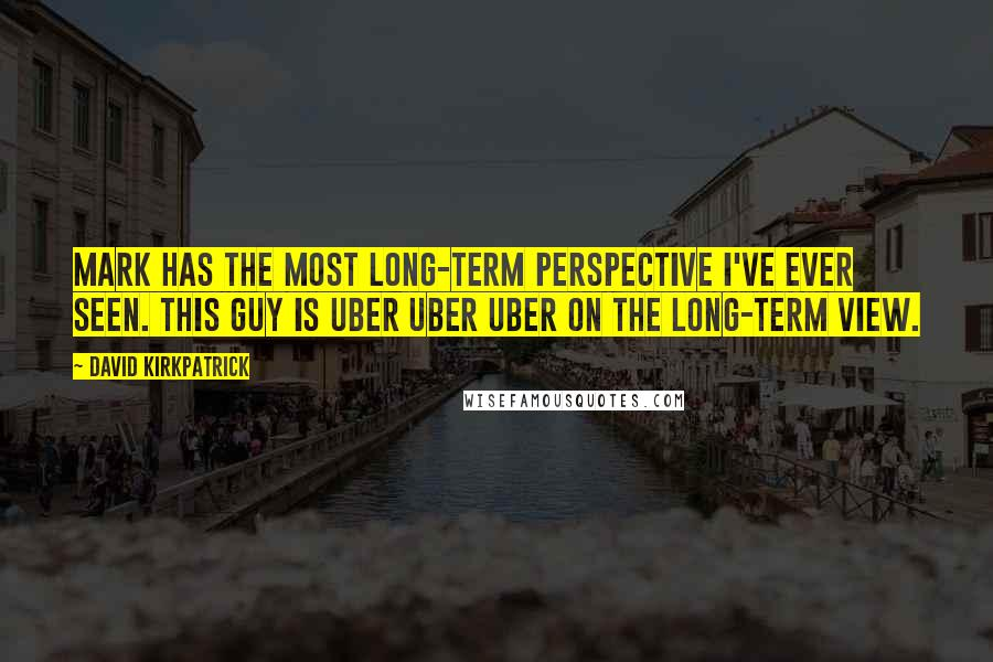 David Kirkpatrick quotes: Mark has the most long-term perspective I've ever seen. This guy is uber uber uber on the long-term view.