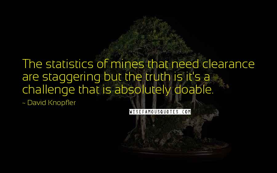 David Knopfler quotes: The statistics of mines that need clearance are staggering but the truth is it's a challenge that is absolutely doable.