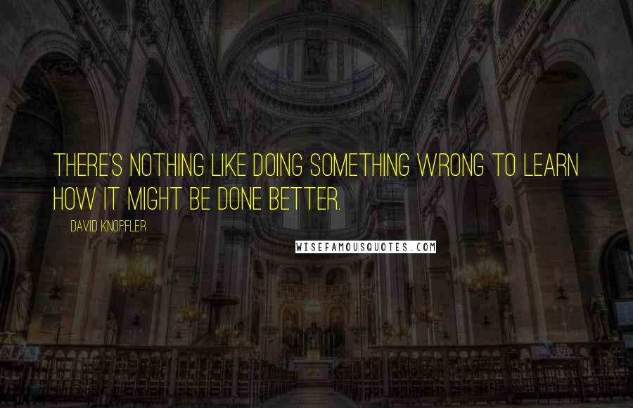 David Knopfler quotes: There's nothing like doing something wrong to learn how it might be done better.