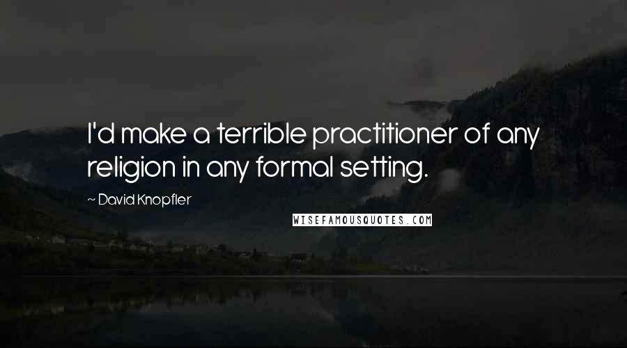 David Knopfler quotes: I'd make a terrible practitioner of any religion in any formal setting.
