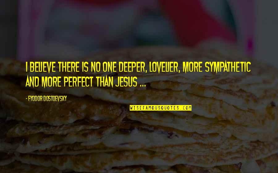David Krejci Quotes By Fyodor Dostoevsky: I believe there is no one deeper, lovelier,