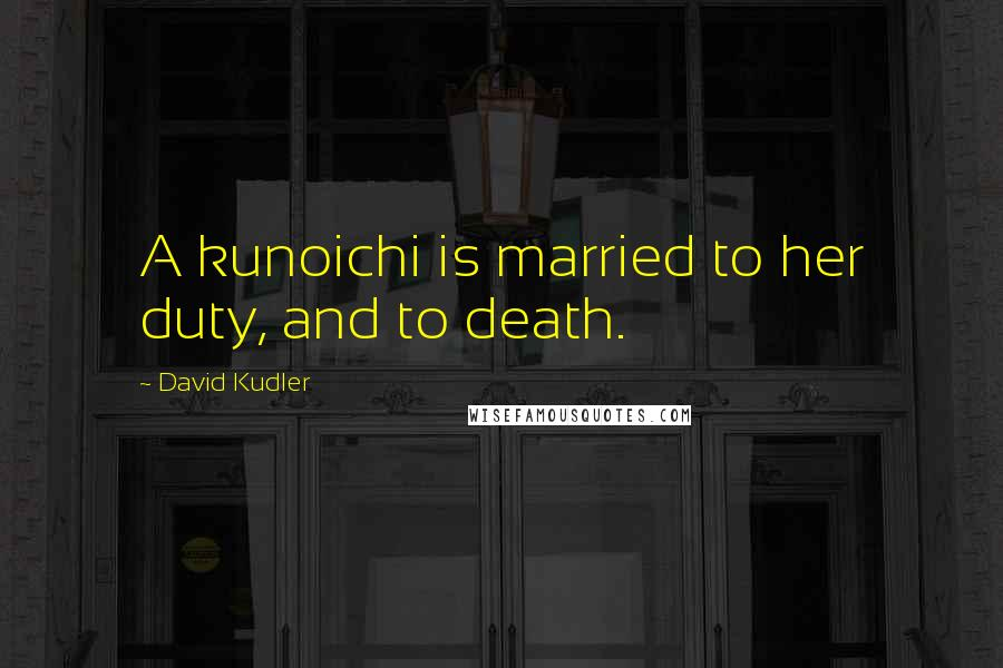 David Kudler quotes: A kunoichi is married to her duty, and to death.