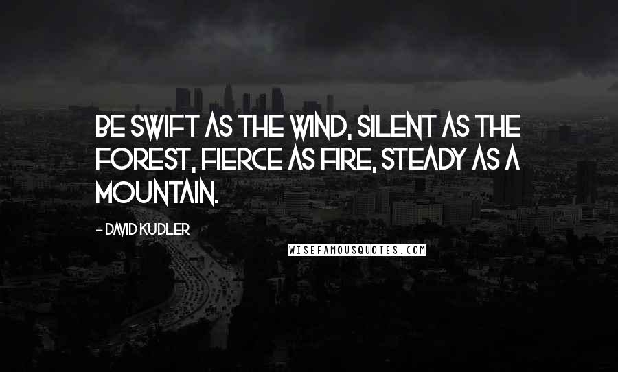 David Kudler quotes: Be swift as the wind, silent as the forest, fierce as fire, steady as a mountain.