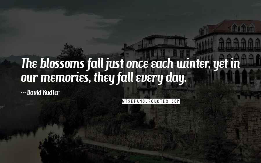 David Kudler quotes: The blossoms fall just once each winter, yet in our memories, they fall every day.