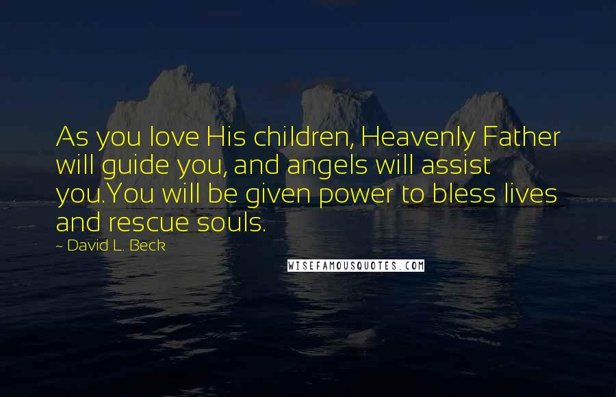 David L. Beck quotes: As you love His children, Heavenly Father will guide you, and angels will assist you.You will be given power to bless lives and rescue souls.