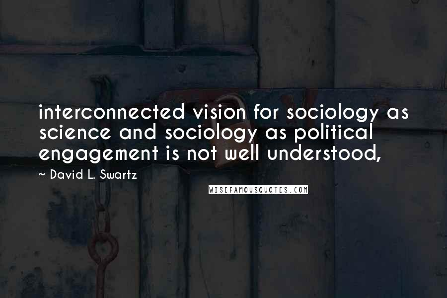 David L. Swartz quotes: interconnected vision for sociology as science and sociology as political engagement is not well understood,