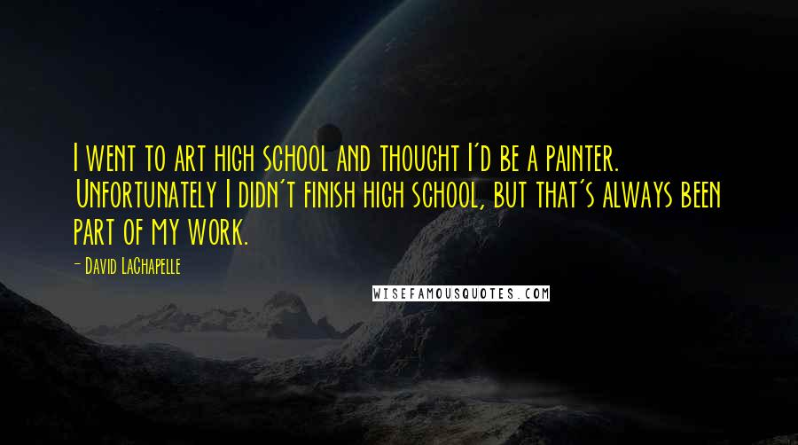 David LaChapelle quotes: I went to art high school and thought I'd be a painter. Unfortunately I didn't finish high school, but that's always been part of my work.