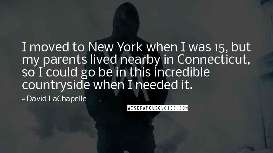 David LaChapelle quotes: I moved to New York when I was 15, but my parents lived nearby in Connecticut, so I could go be in this incredible countryside when I needed it.
