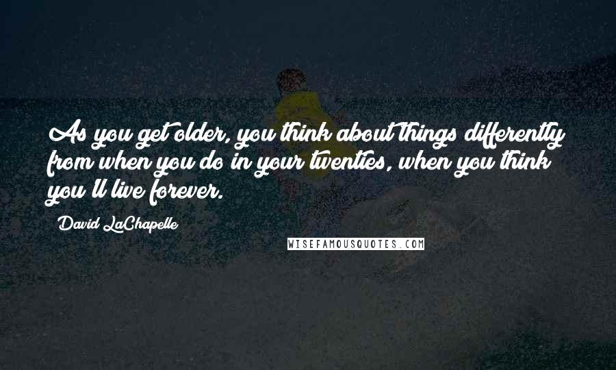 David LaChapelle quotes: As you get older, you think about things differently from when you do in your twenties, when you think you'll live forever.