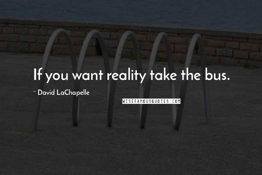 David LaChapelle quotes: If you want reality take the bus.