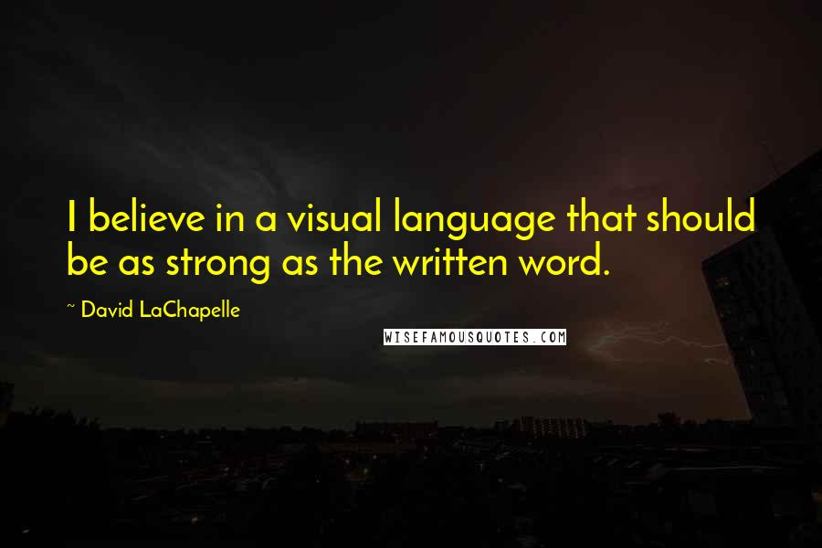 David LaChapelle quotes: I believe in a visual language that should be as strong as the written word.
