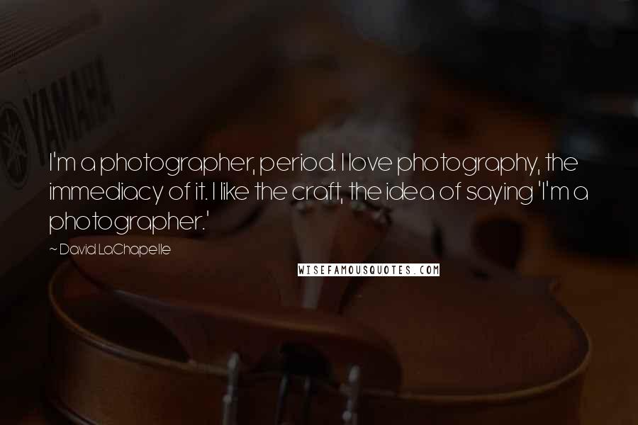David LaChapelle quotes: I'm a photographer, period. I love photography, the immediacy of it. I like the craft, the idea of saying 'I'm a photographer.'
