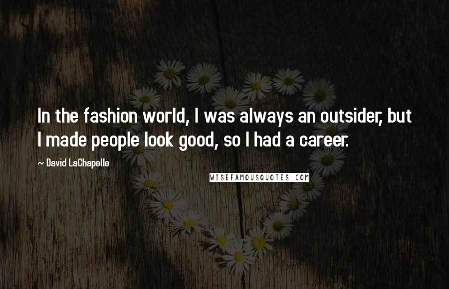 David LaChapelle quotes: In the fashion world, I was always an outsider, but I made people look good, so I had a career.