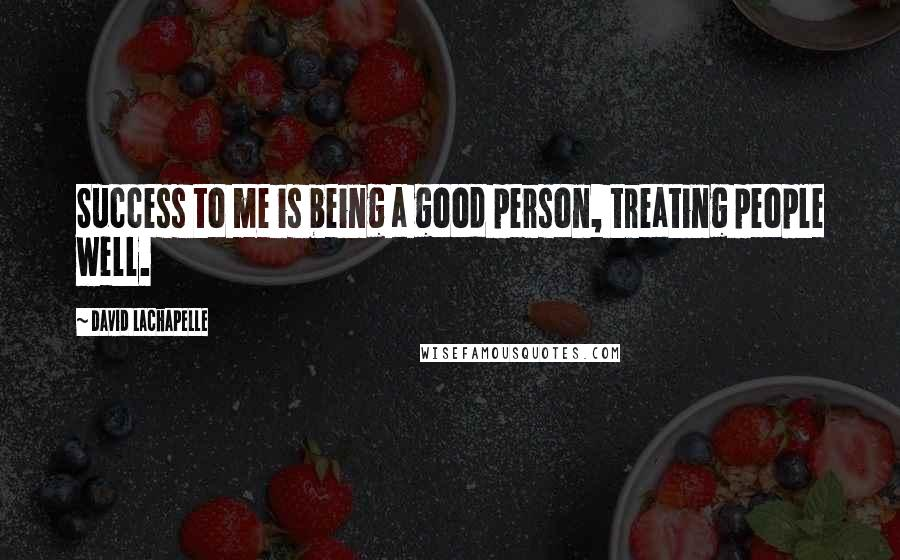 David LaChapelle quotes: Success to me is being a good person, treating people well.