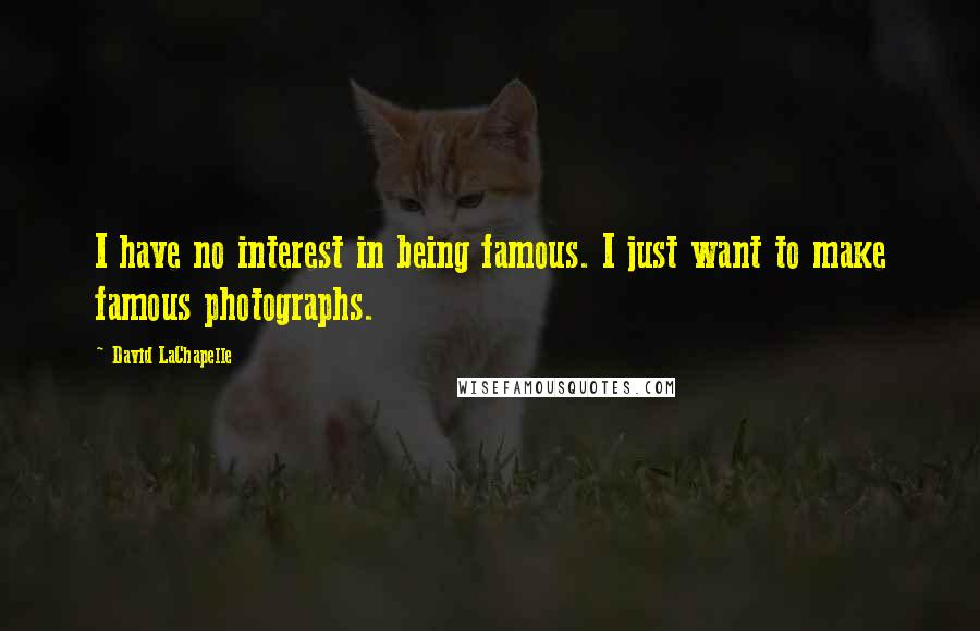 David LaChapelle quotes: I have no interest in being famous. I just want to make famous photographs.