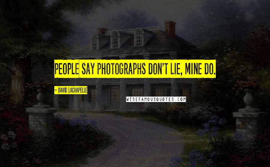 David LaChapelle quotes: People say photographs don't lie, mine do.