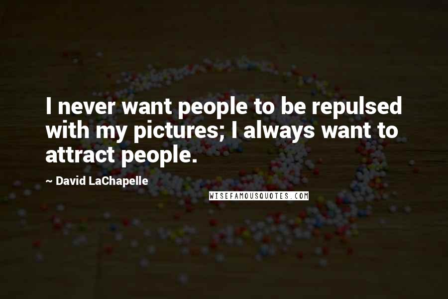 David LaChapelle quotes: I never want people to be repulsed with my pictures; I always want to attract people.