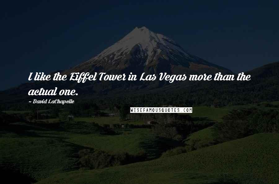David LaChapelle quotes: I like the Eiffel Tower in Las Vegas more than the actual one.