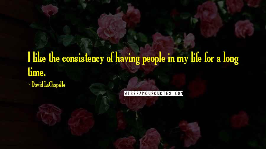 David LaChapelle quotes: I like the consistency of having people in my life for a long time.