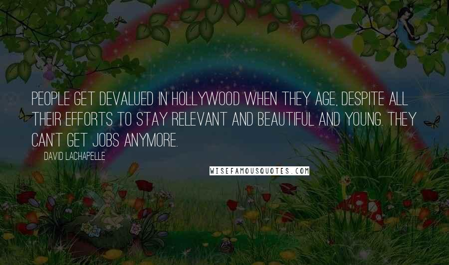 David LaChapelle quotes: People get devalued in Hollywood when they age, despite all their efforts to stay relevant and beautiful and young. They can't get jobs anymore.