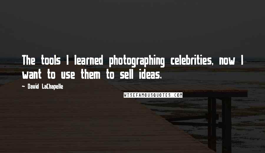 David LaChapelle quotes: The tools I learned photographing celebrities, now I want to use them to sell ideas.